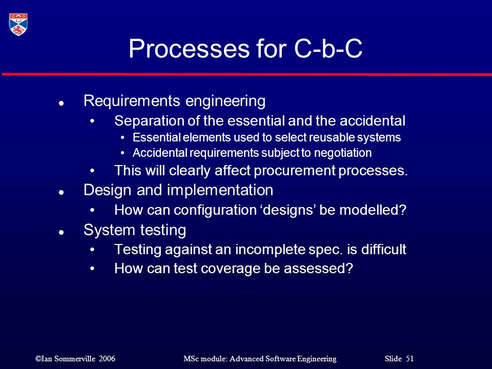 ©Ian Sommerville 2006MSc module: Advanced Software Engineering Slide 51 Processes for C-b-C l Requirements engineering Separation of the essential and