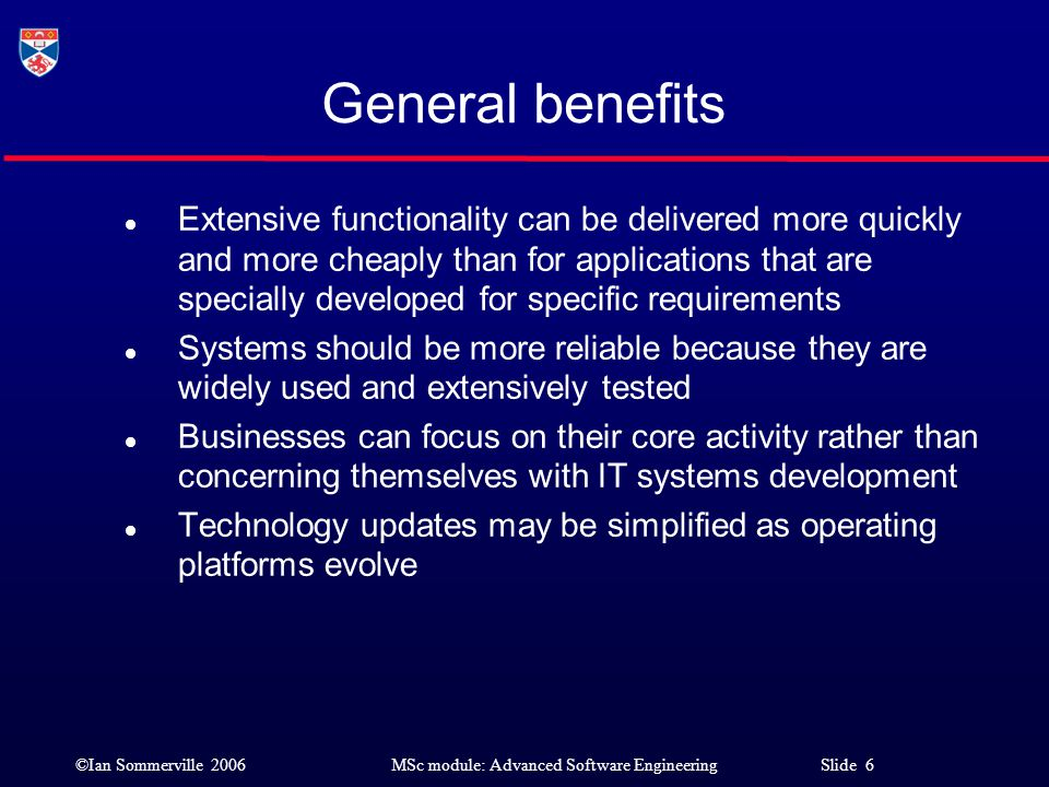 ©Ian Sommerville 2006MSc module: Advanced Software Engineering Slide 7 General problems l Choosing the right COTS system for a particular organisation can be difficult l There may be a lack of expertise available to support systems development l System evolution is controlled by the system vendor rather than the system buyer New versions may include unwanted functionality; Required functionality may not be included l Source code is not available so buyers are reliant the system vendor continuing to support the product l Product documentation is often inadequate l Difficult to estimate the costs and risks of system configuration and integration