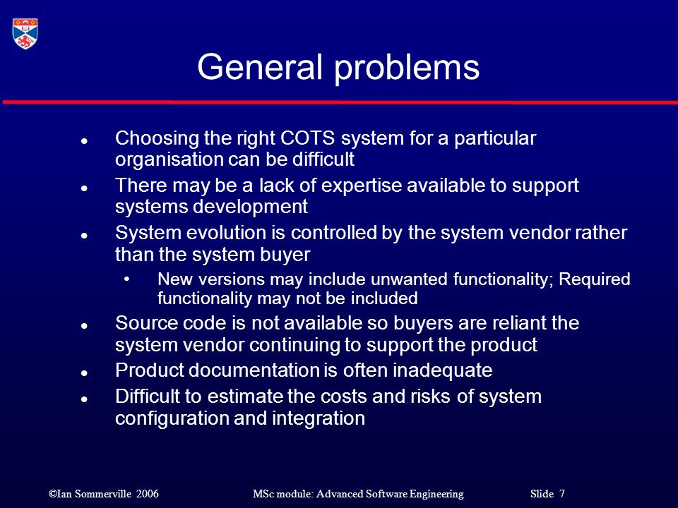 ©Ian Sommerville 2006MSc module: Advanced Software Engineering Slide 8 Commercial Off-the-Shelf Systems (COTS) l COTS-solution systems Choose a generic system that has been developed to deliver some business function and adapt that system to the needs of a particular organisation.