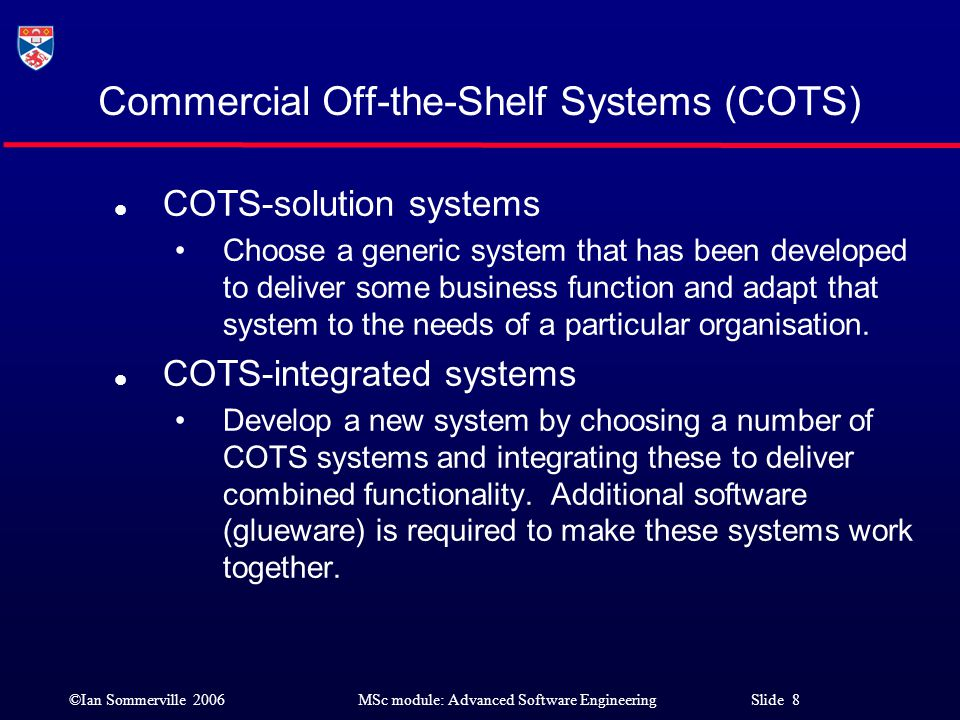 ©Ian Sommerville 2006MSc module: Advanced Software Engineering Slide 39 Choosing a COTS system l The decision on which COTS system to use is rarely a transparent process, based on a detailed analysis of the requirements in a specific setting.