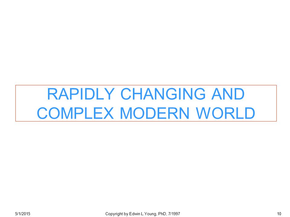 5/1/2015Copyright by Edwin L.Young, PhD, 7/199710 RAPIDLY CHANGING AND COMPLEX MODERN WORLD