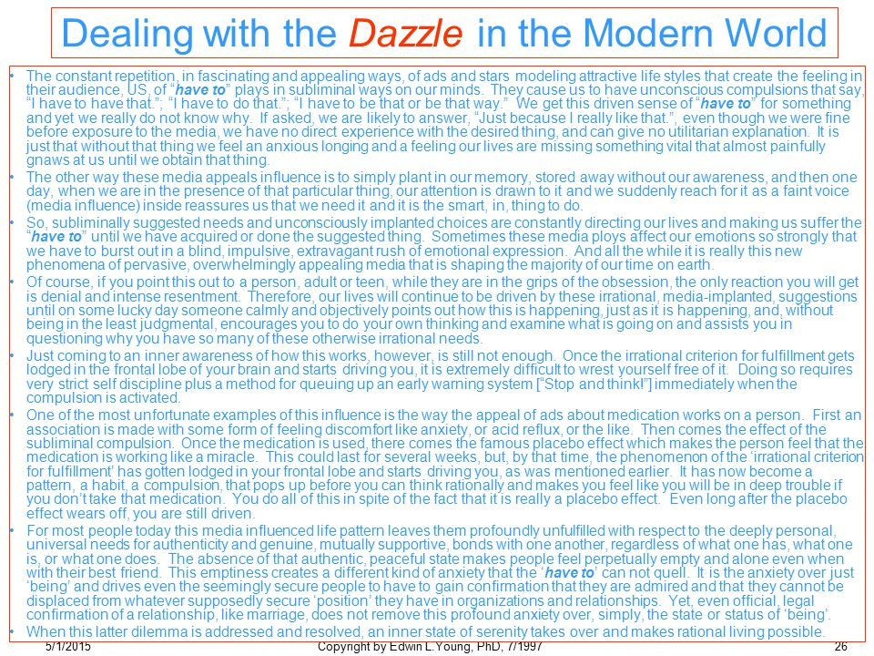 5/1/2015Copyright by Edwin L.Young, PhD, 7/199726 Dealing with the Dazzle in the Modern World The constant repetition, in fascinating and appealing ways, of ads and stars modeling attractive life styles that create the feeling in their audience, US, of have to plays in subliminal ways on our minds.