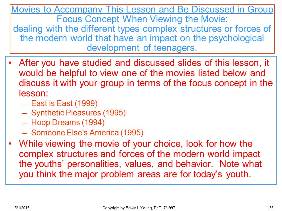 5/1/2015Copyright by Edwin L.Young, PhD, 7/199735 Movies to Accompany This Lesson and Be Discussed in Group Focus Concept When Viewing the Movie: dealing with the different types complex structures or forces of the modern world that have an impact on the psychological development of teenagers.