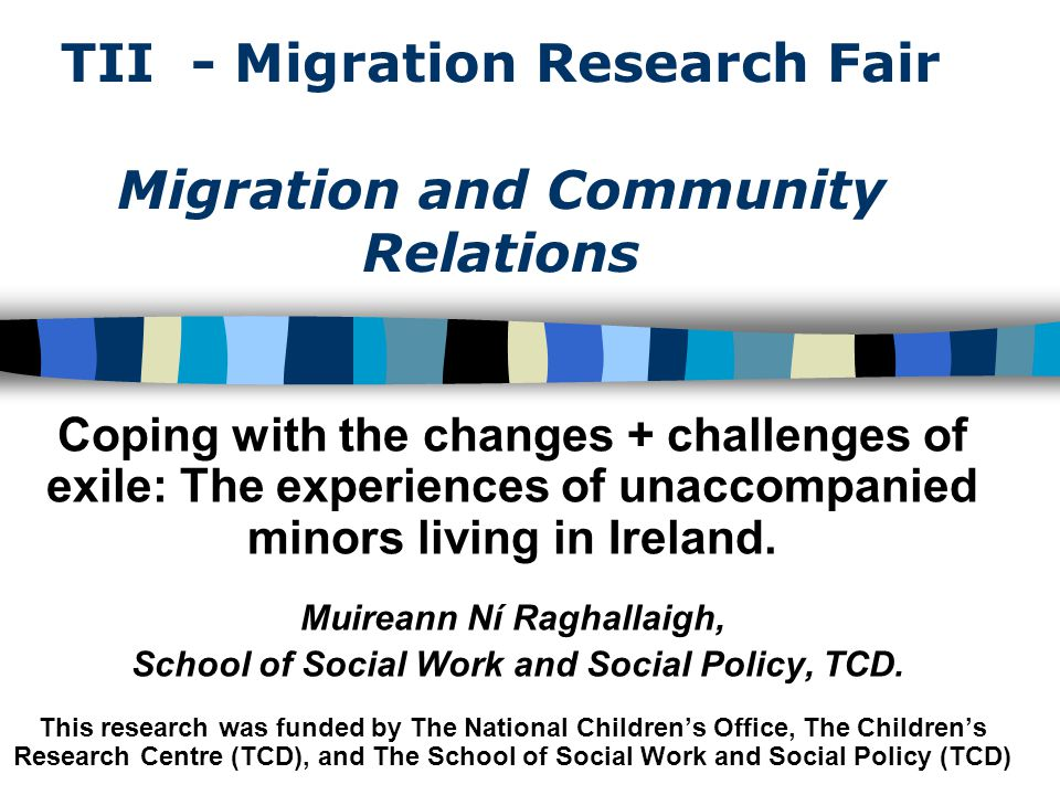 TII - Migration Research Fair Migration and Community Relations Coping with the changes + challenges of exile: The experiences of unaccompanied minors living in Ireland.