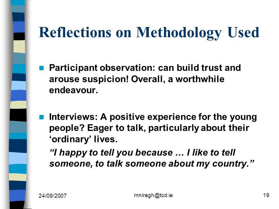 24/09/2007 mniragh@tcd.ie19 Reflections on Methodology Used Participant observation: can build trust and arouse suspicion.