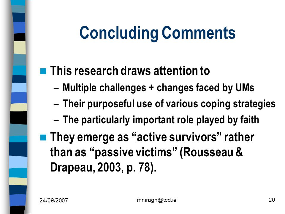 24/09/2007 mniragh@tcd.ie20 Concluding Comments This research draws attention to – Multiple challenges + changes faced by UMs – Their purposeful use of various coping strategies – The particularly important role played by faith They emerge as active survivors rather than as passive victims (Rousseau & Drapeau, 2003, p.