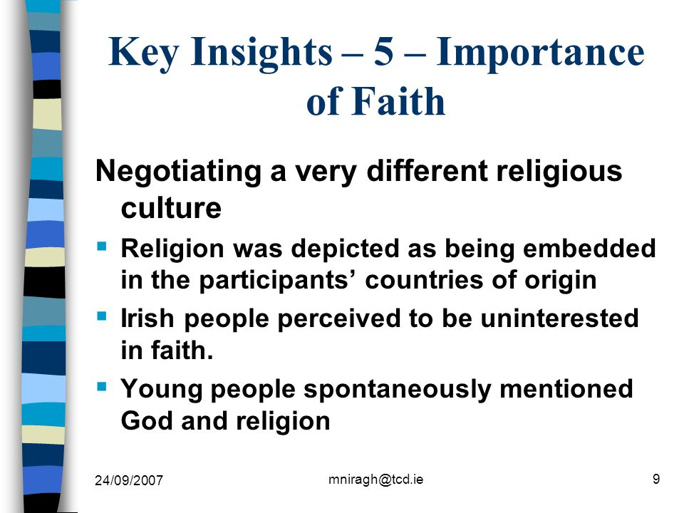 24/09/2007 mniragh@tcd.ie9 Key Insights – 5 – Importance of Faith Negotiating a very different religious culture  Religion was depicted as being embedded in the participants' countries of origin  Irish people perceived to be uninterested in faith.