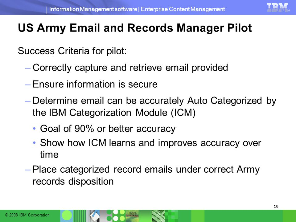 © 2008 IBM Corporation Information Management software | Enterprise Content Management 19 US Army Email and Records Manager Pilot Success Criteria for pilot: –Correctly capture and retrieve email provided –Ensure information is secure –Determine email can be accurately Auto Categorized by the IBM Categorization Module (ICM) Goal of 90% or better accuracy Show how ICM learns and improves accuracy over time –Place categorized record emails under correct Army records disposition