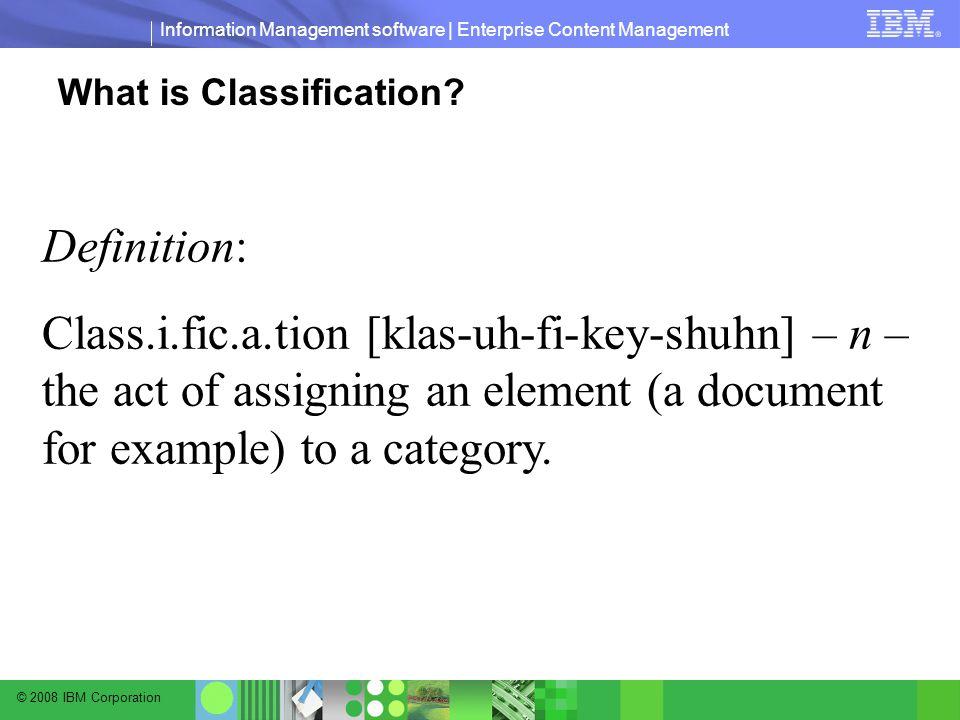 © 2008 IBM Corporation Information Management software | Enterprise Content Management What is Classification.