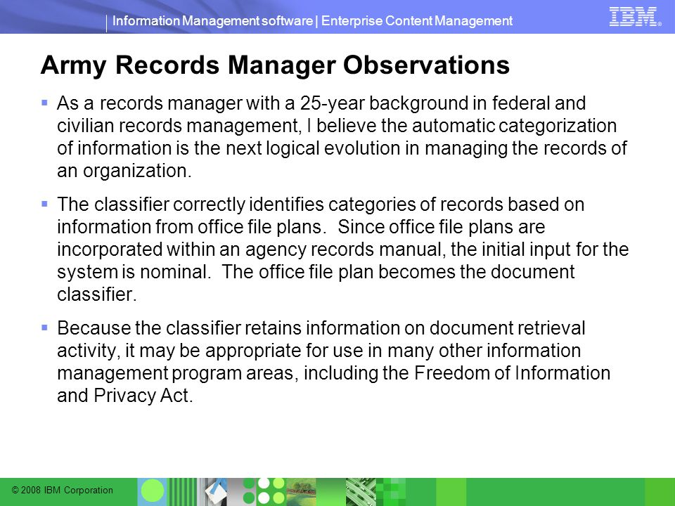 © 2008 IBM Corporation Information Management software | Enterprise Content Management Army Records Manager Observations  As a records manager with a 25-year background in federal and civilian records management, I believe the automatic categorization of information is the next logical evolution in managing the records of an organization.