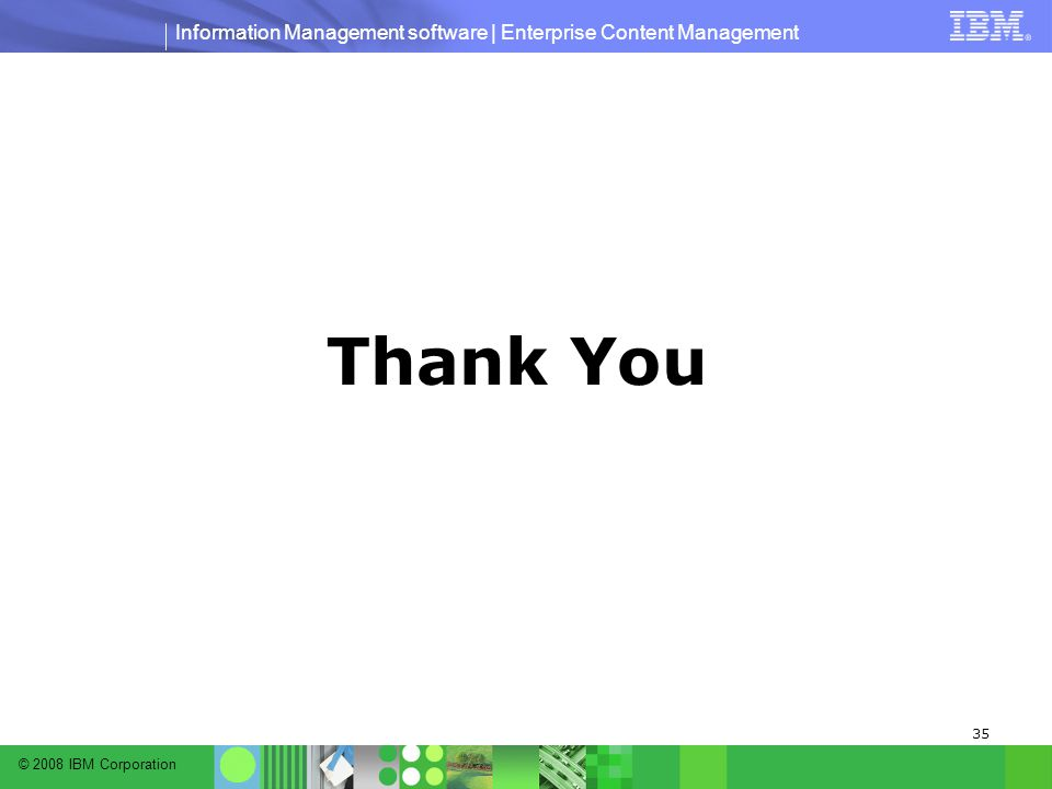 © 2008 IBM Corporation Information Management software | Enterprise Content Management 35 Thank You