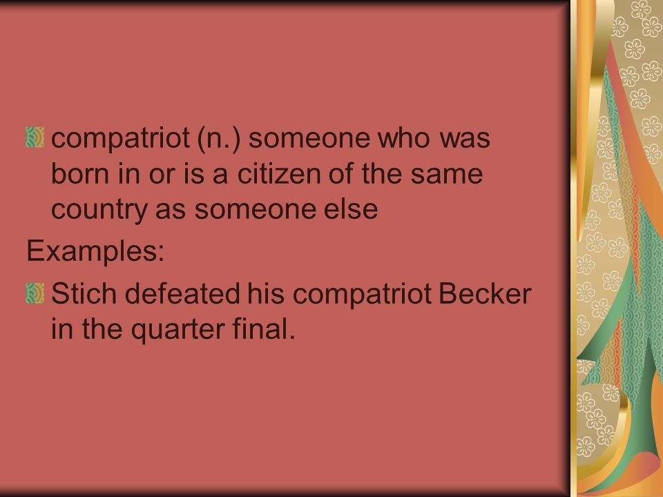 compatriot (n.) someone who was born in or is a citizen of the same country as someone else Examples: Stich defeated his compatriot Becker in the quarter final.
