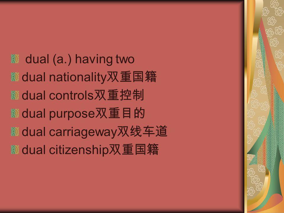 dual (a.) having two dual nationality 双重国籍 dual controls 双重控制 dual purpose 双重目的 dual carriageway 双线车道 dual citizenship 双重国籍