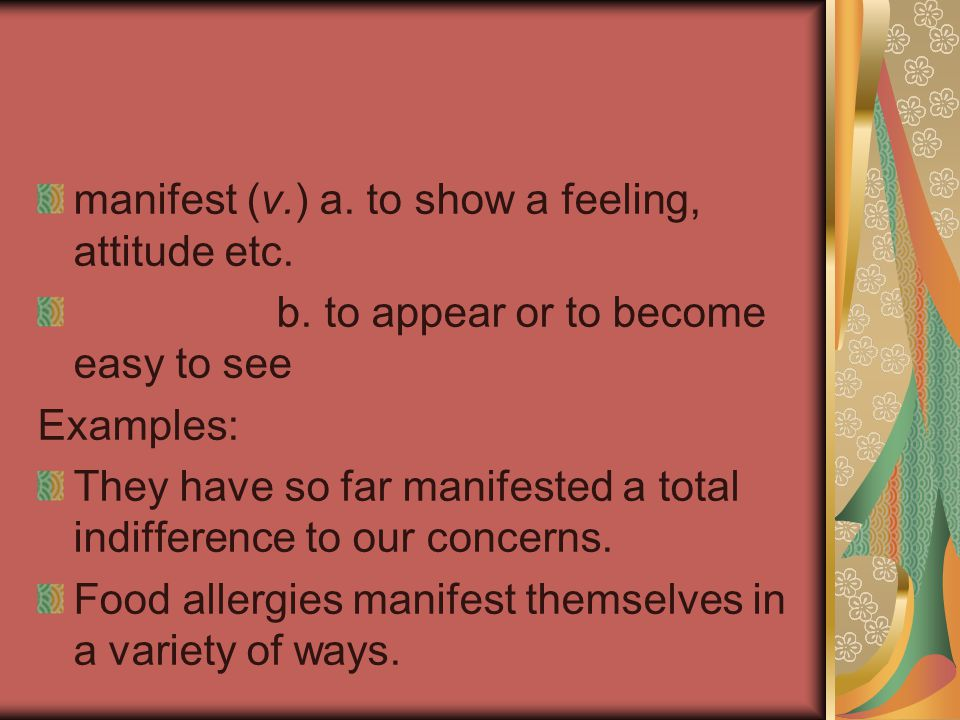 manifest (v.) a. to show a feeling, attitude etc. b. to appear or to become easy to see Examples: They have so far manifested a total indifference to