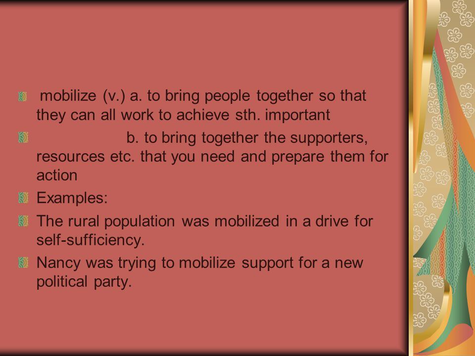 mobilize (v.) a.to bring people together so that they can all work to achieve sth.