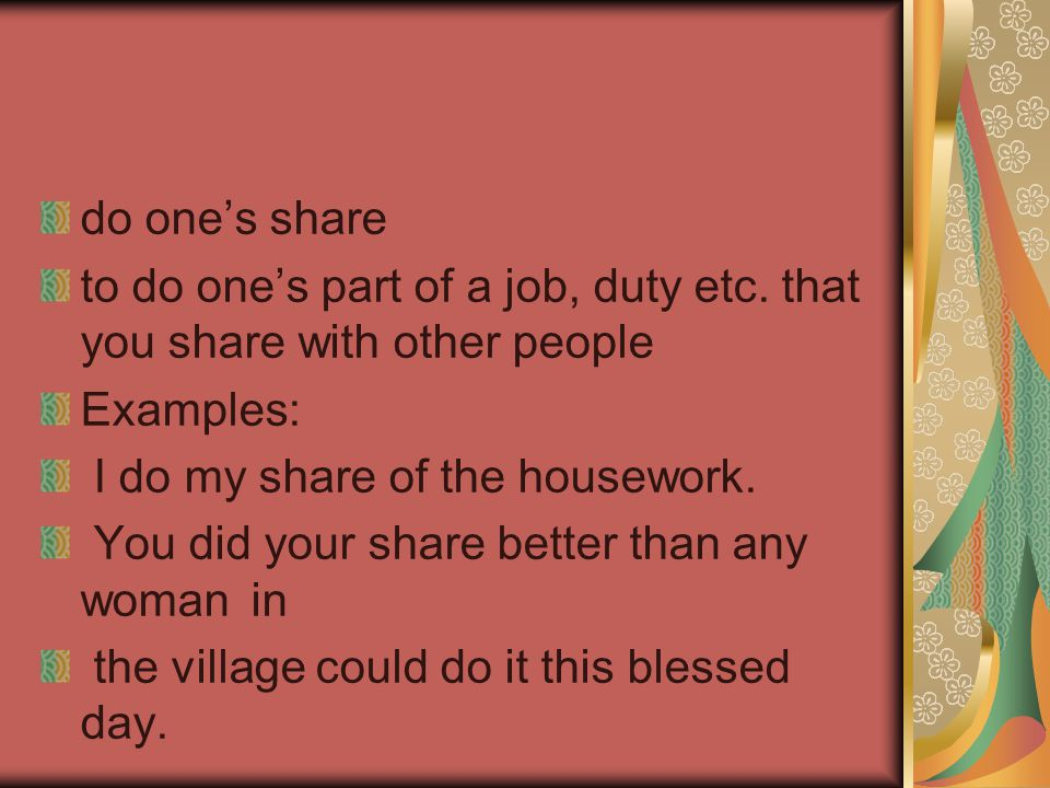 do one's share to do one's part of a job, duty etc. that you share with other people Examples: I do my share of the housework. You did your share bett