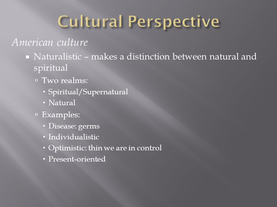 American culture  Naturalistic – makes a distinction between natural and spiritual  Two realms:  Spiritual/Supernatural  Natural  Examples:  Dis