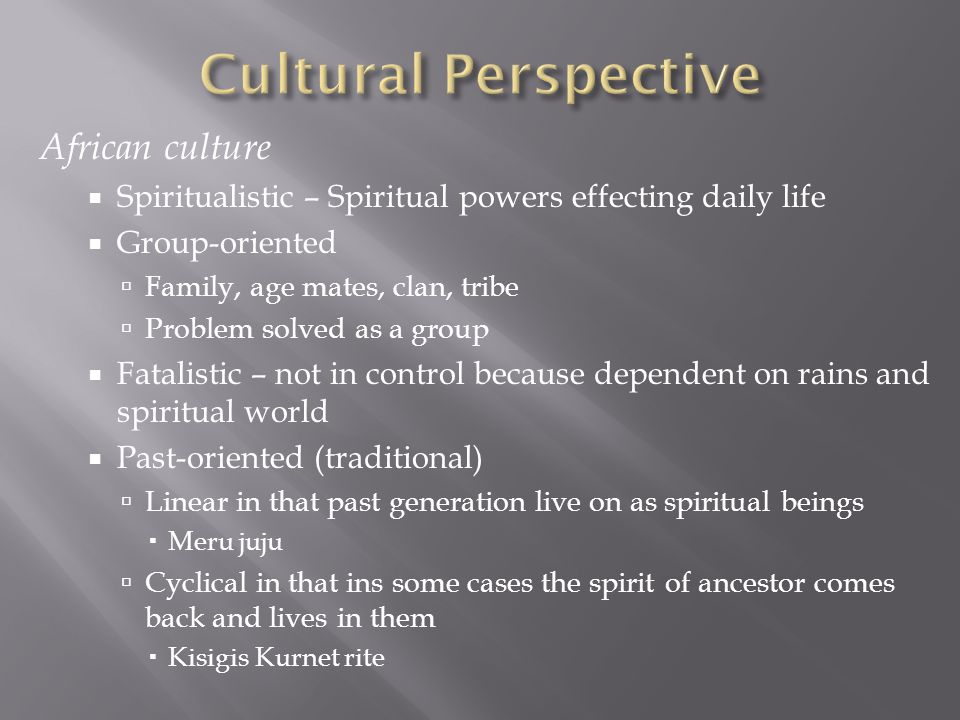 African culture  Spiritualistic – Spiritual powers effecting daily life  Group-oriented  Family, age mates, clan, tribe  Problem solved as a group