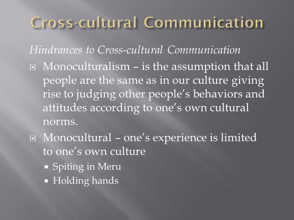 Hindrances to Cross-cultural Communication  Monoculturalism – is the assumption that all people are the same as in our culture giving rise to judging