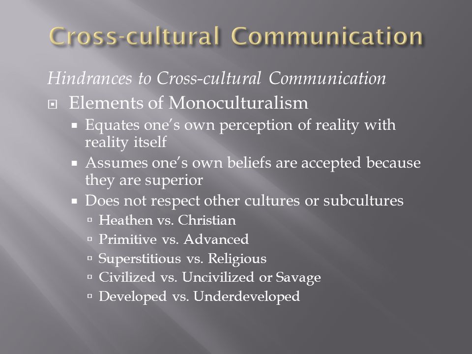 Hindrances to Cross-cultural Communication  Elements of Monoculturalism  Equates one's own perception of reality with reality itself  Assumes one's