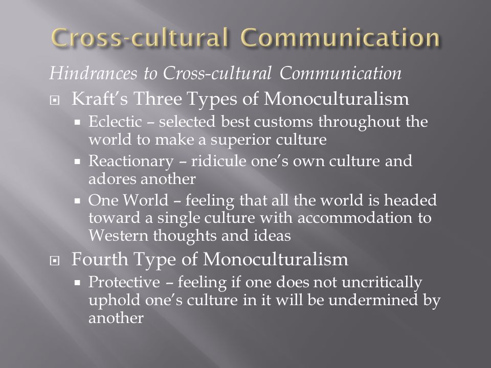 Hindrances to Cross-cultural Communication  Kraft's Three Types of Monoculturalism  Eclectic – selected best customs throughout the world to make a