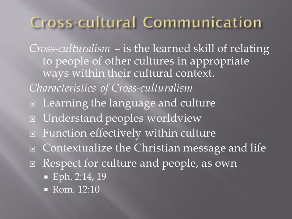 Cross-culturalism – is the learned skill of relating to people of other cultures in appropriate ways within their cultural context. Characteristics of