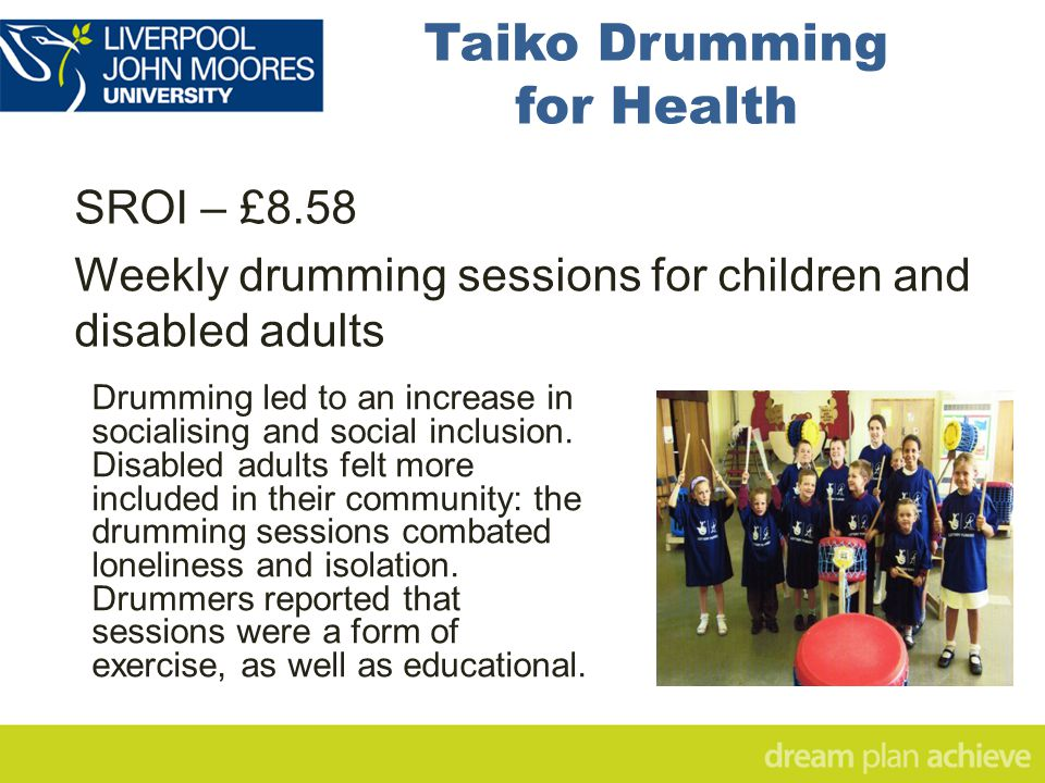 Taiko Drumming for Health SROI – £8.58 Weekly drumming sessions for children and disabled adults Drumming led to an increase in socialising and social inclusion.