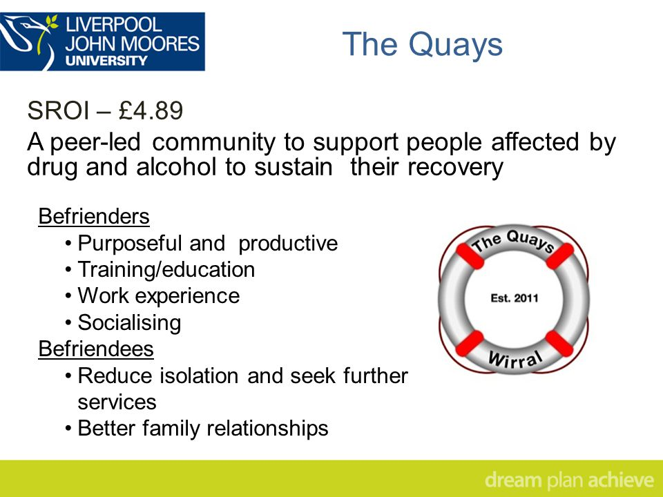 The Quays SROI – £4.89 A peer-led community to support people affected by drug and alcohol to sustain their recovery Befrienders Purposeful and productive Training/education Work experience Socialising Befriendees Reduce isolation and seek further services Better family relationships