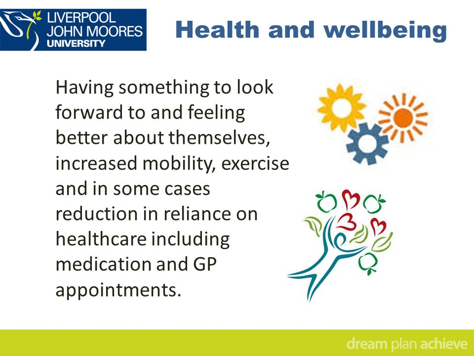 Health and wellbeing Having something to look forward to and feeling better about themselves, increased mobility, exercise and in some cases reduction in reliance on healthcare including medication and GP appointments.