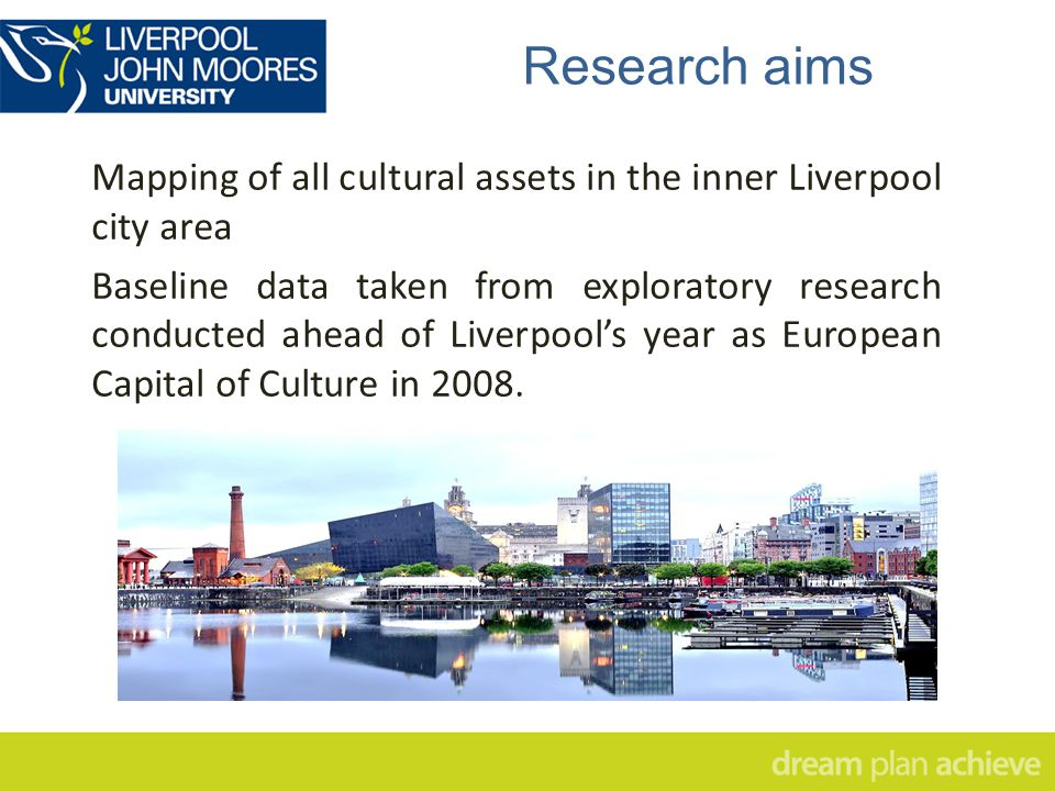 Research aims Mapping of all cultural assets in the inner Liverpool city area Baseline data taken from exploratory research conducted ahead of Liverpool's year as European Capital of Culture in 2008.