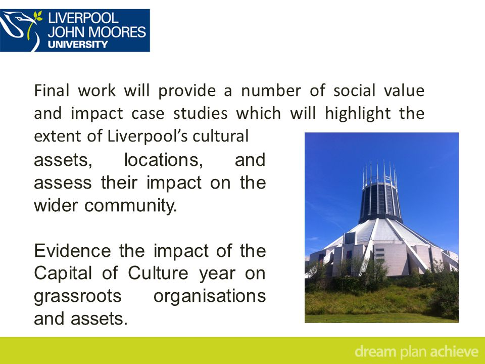 Final work will provide a number of social value and impact case studies which will highlight the extent of Liverpool's cultural assets, locations, and assess their impact on the wider community.