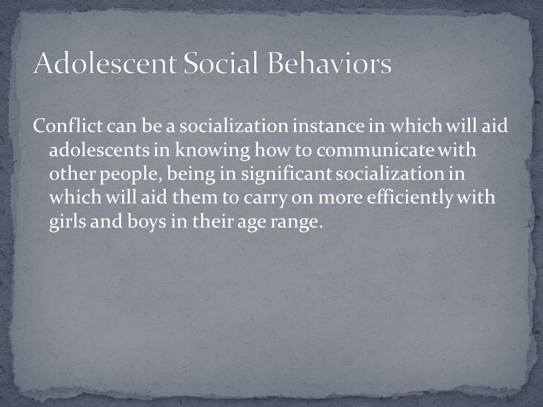 Conflict can be a socialization instance in which will aid adolescents in knowing how to communicate with other people, being in significant socializa
