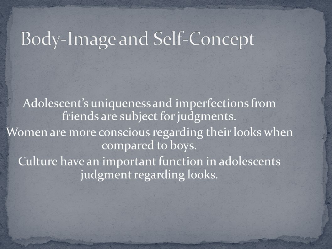 Adolescent's uniqueness and imperfections from friends are subject for judgments. Women are more conscious regarding their looks when compared to boys