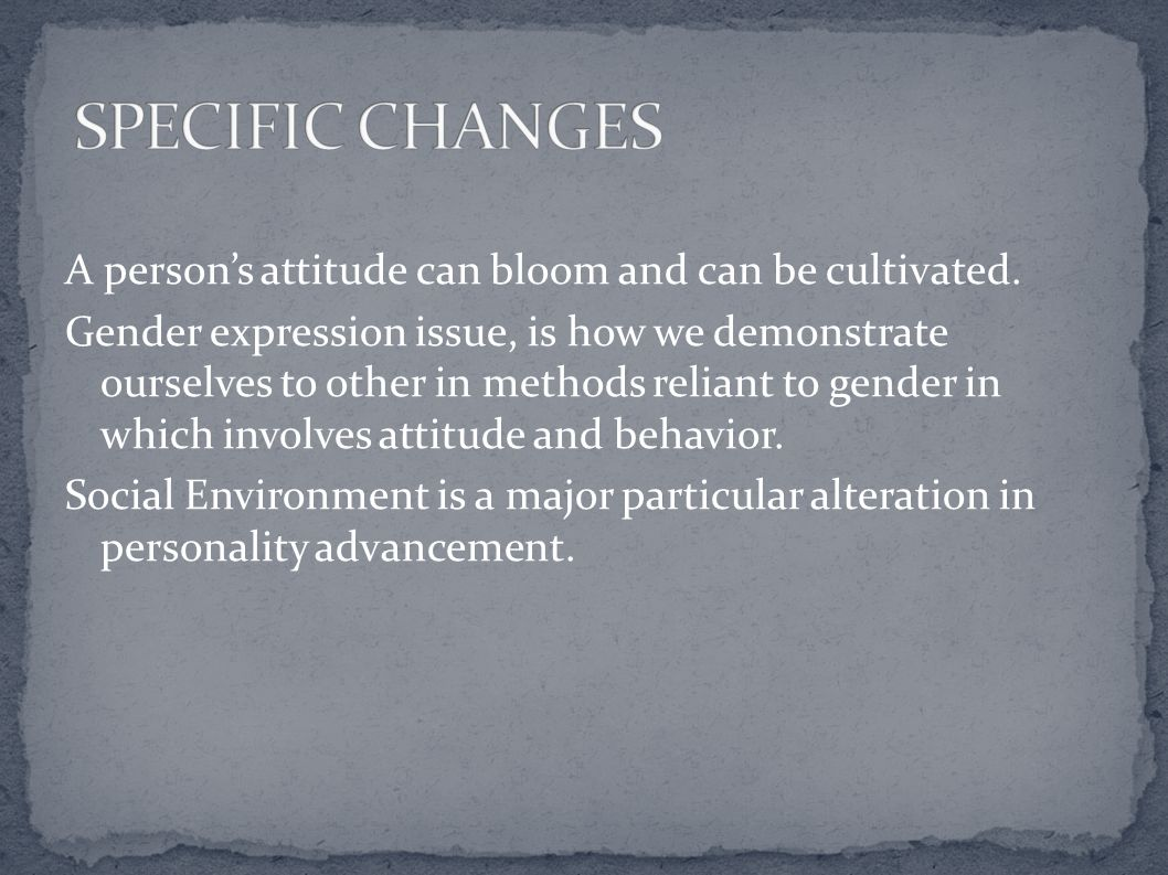 A person's attitude can bloom and can be cultivated. Gender expression issue, is how we demonstrate ourselves to other in methods reliant to gender in