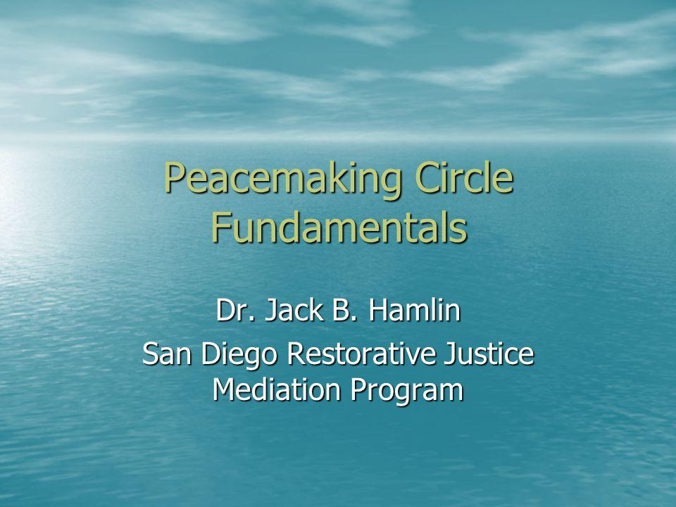 Peacemaking Circle Fundamentals Dr. Jack B. Hamlin San Diego Restorative Justice Mediation Program