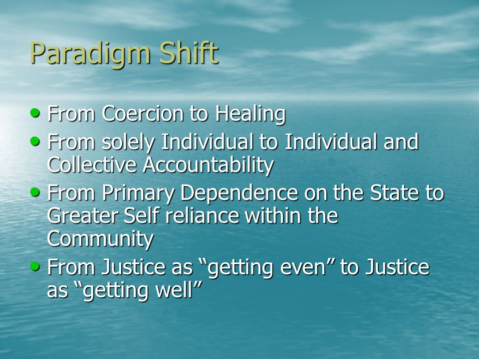 Paradigm Shift From Coercion to Healing From Coercion to Healing From solely Individual to Individual and Collective Accountability From solely Individual to Individual and Collective Accountability From Primary Dependence on the State to Greater Self reliance within the Community From Primary Dependence on the State to Greater Self reliance within the Community From Justice as getting even to Justice as getting well From Justice as getting even to Justice as getting well