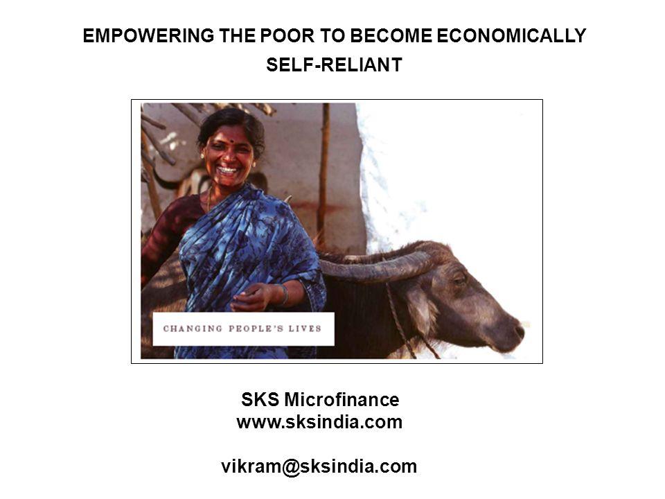 SKS Microfinance www.sksindia.com vikram@sksindia.com EMPOWERING THE POOR TO BECOME ECONOMICALLY SELF-RELIANT