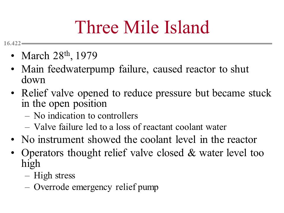 Three Mile Island March 28 th, 1979 Main feedwaterpump failure, caused reactor to shut down Relief valve opened to reduce pressure but became stuck in the open position –No indication to controllers –Valve failure led to a loss of reactant coolant water No instrument showed the coolant level in the reactor Operators thought relief valve closed & water level too high –High stress –Overrode emergency relief pump