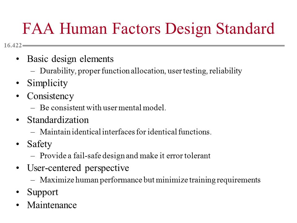 FAA Human Factors Design Standard Basic design elements –Durability, proper function allocation, user testing, reliability Simplicity Consistency –Be consistent with user mental model.