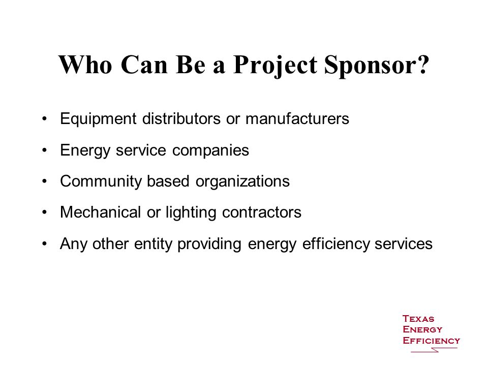 Equipment distributors or manufacturers Energy service companies Community based organizations Mechanical or lighting contractors Any other entity providing energy efficiency services Who Can Be a Project Sponsor.