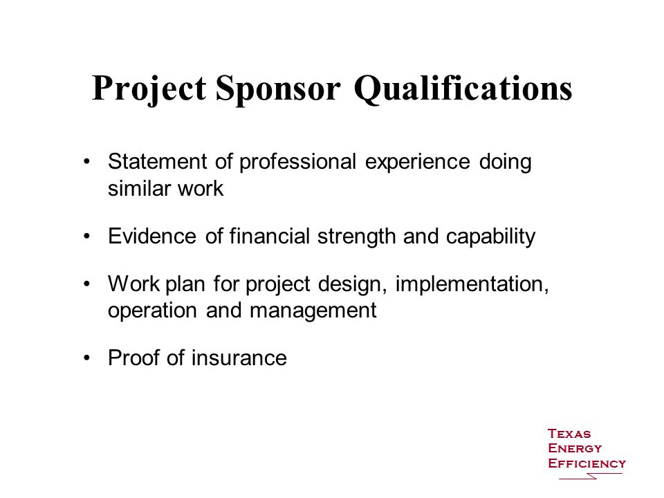 Project Sponsor Qualifications Statement of professional experience doing similar work Evidence of financial strength and capability Work plan for project design, implementation, operation and management Proof of insurance Texas Energy Efficiency