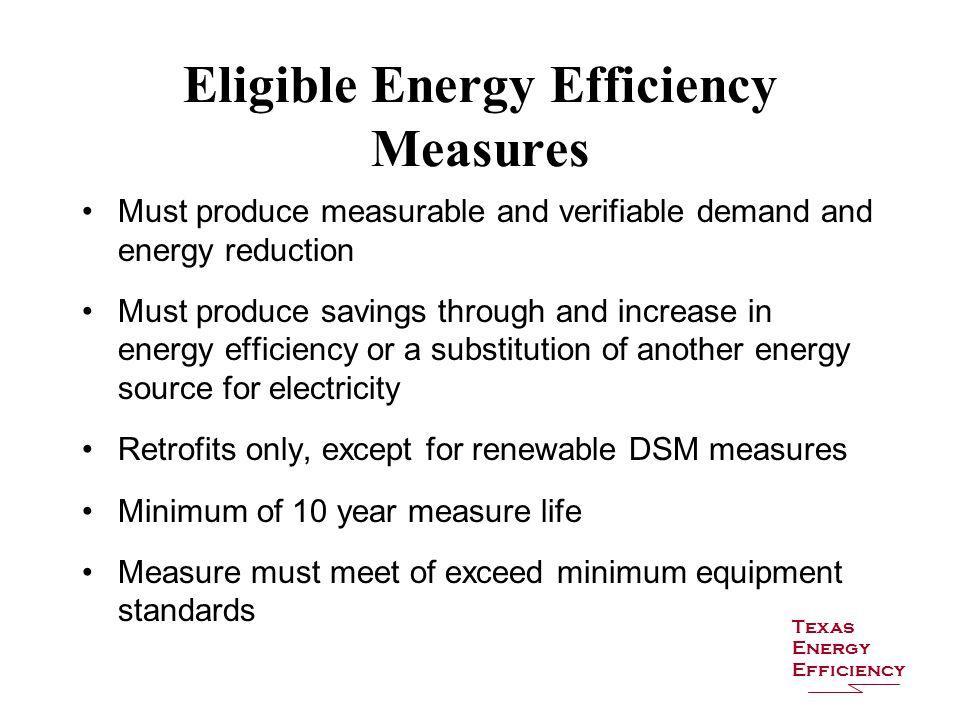 Eligible Energy Efficiency Measures Must produce measurable and verifiable demand and energy reduction Must produce savings through and increase in energy efficiency or a substitution of another energy source for electricity Retrofits only, except for renewable DSM measures Minimum of 10 year measure life Measure must meet of exceed minimum equipment standards Texas Energy Efficiency