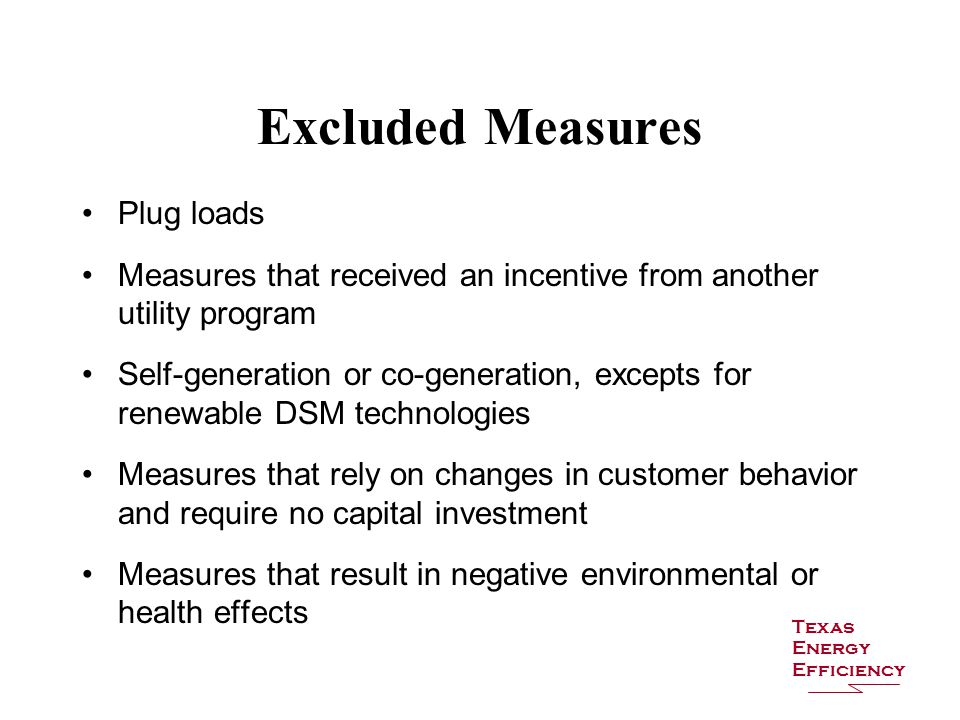 Excluded Measures Plug loads Measures that received an incentive from another utility program Self-generation or co-generation, excepts for renewable DSM technologies Measures that rely on changes in customer behavior and require no capital investment Measures that result in negative environmental or health effects Texas Energy Efficiency