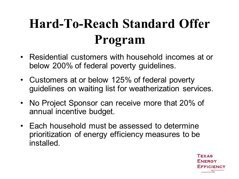Hard-To-Reach Standard Offer Program Residential customers with household incomes at or below 200% of federal poverty guidelines.