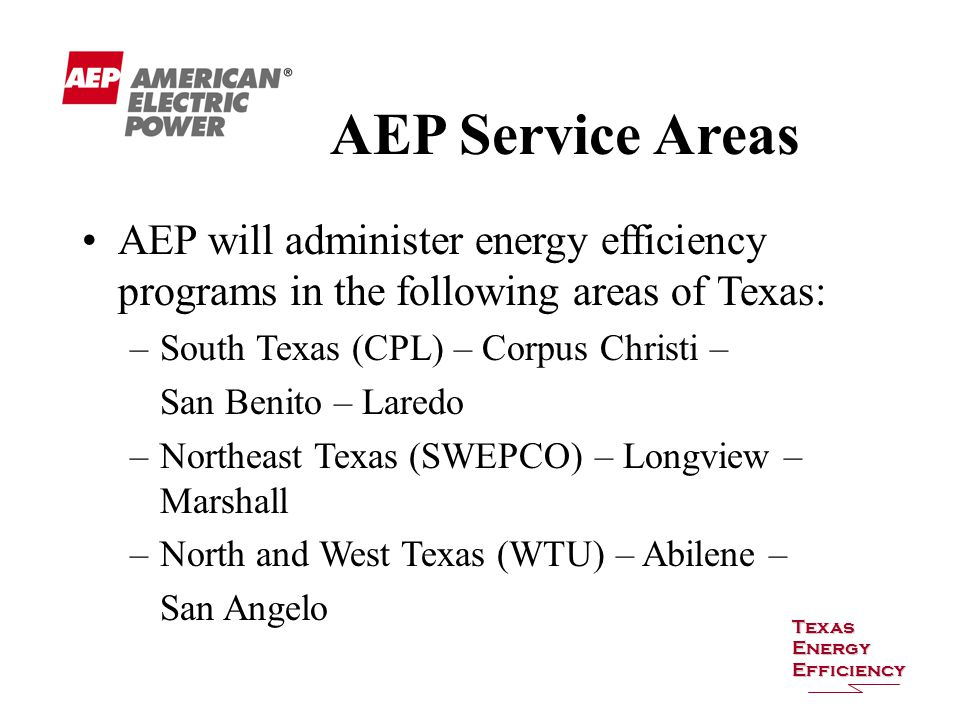 AEP will administer energy efficiency programs in the following areas of Texas: –South Texas (CPL) – Corpus Christi – San Benito – Laredo –Northeast Texas (SWEPCO) – Longview – Marshall –North and West Texas (WTU) – Abilene – San Angelo AEP Service Areas