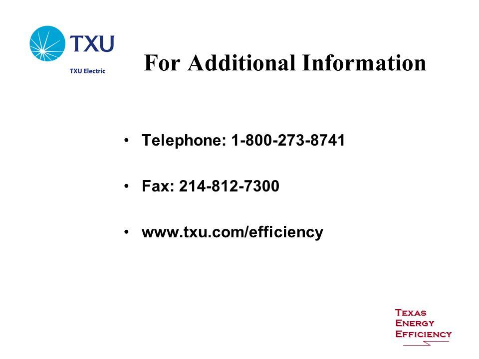 For Additional Information Texas Energy Efficiency Telephone: 1-800-273-8741 Fax: 214-812-7300 www.txu.com/efficiency