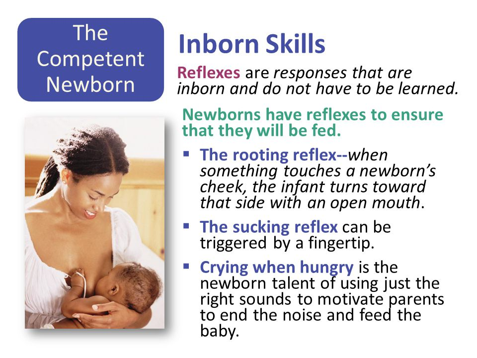 Inborn Skills Newborns have reflexes to ensure that they will be fed.