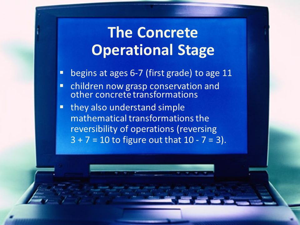 The Concrete Operational Stage  begins at ages 6-7 (first grade) to age 11  children now grasp conservation and other concrete transformations  they also understand simple mathematical transformations the reversibility of operations (reversing 3 + 7 = 10 to figure out that 10 - 7 = 3).