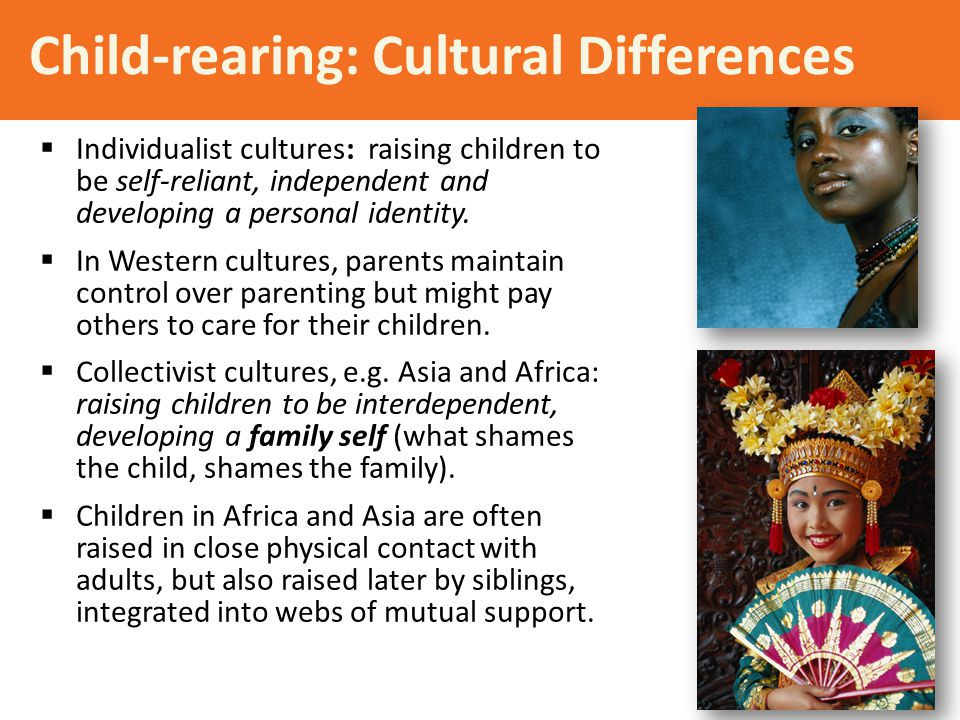 Child-rearing: Cultural Differences  Individualist cultures: raising children to be self-reliant, independent and developing a personal identity.