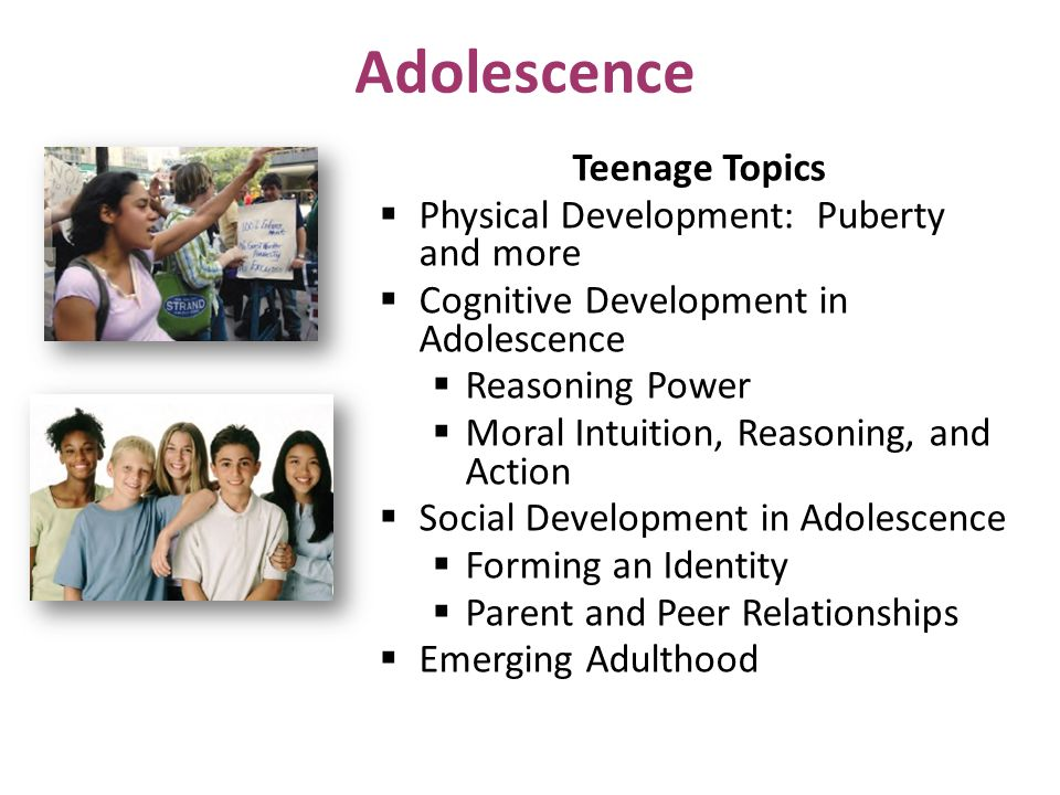 Adolescence Teenage Topics  Physical Development: Puberty and more  Cognitive Development in Adolescence  Reasoning Power  Moral Intuition, Reasoning, and Action  Social Development in Adolescence  Forming an Identity  Parent and Peer Relationships  Emerging Adulthood
